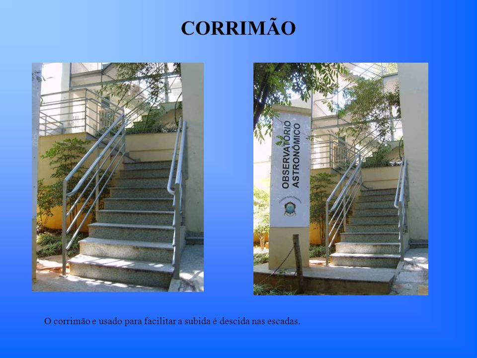 CORRIMÃO O corrimão e usado para facilitar a subida é descida nas escadas.