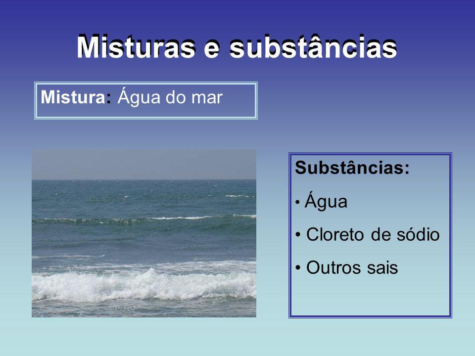 Misturas e substâncias Mistura: Água do mar Substâncias: Água Cloreto de sódio Outros sais Misturas e substâncias