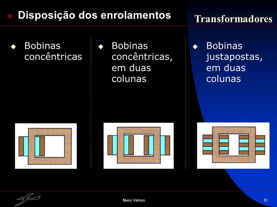 Nuno Veloso12 Disposição dos enrolamentos Transformadores Bobinas concêntricas Bobinas concêntricas, em duas colunas Bobinas justapostas, em duas colu