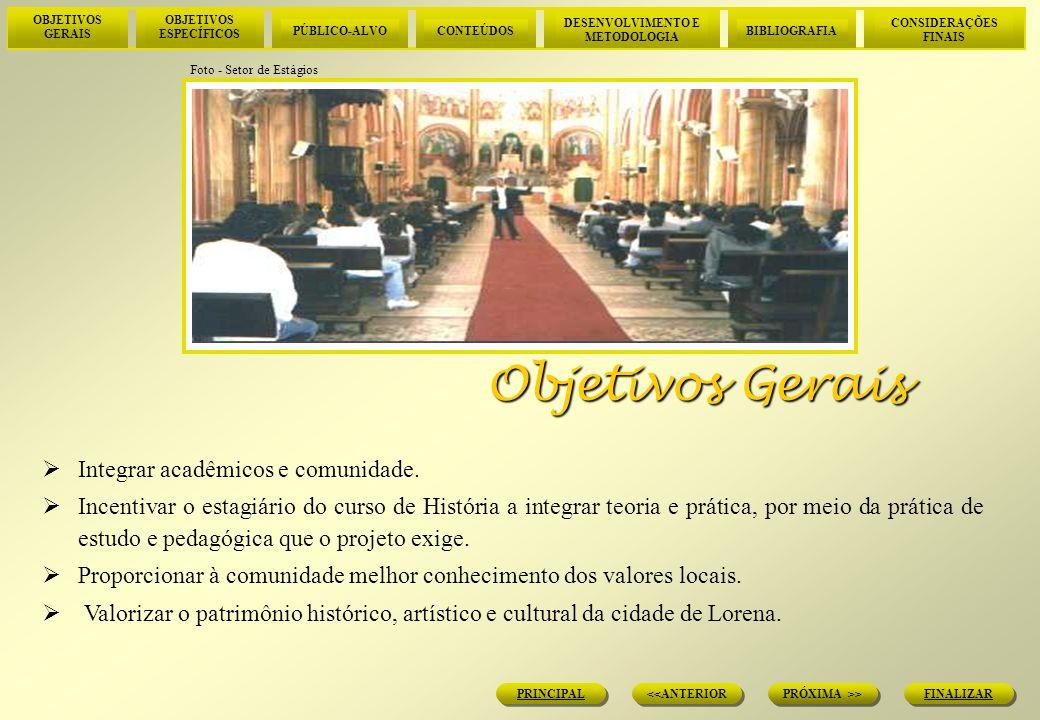 OBJETIVOS GERAIS OBJETIVOS ESPECÍFICOS PÚBLICO-ALVOCONTEÚDOS DESENVOLVIMENTO E METODOLOGIA BIBLIOGRAFIA CONSIDERAÇÕES FINAIS FINALIZAR PRÓXIMA >> <<ANTERIOR PRINCIPAL Organizar roteiro de visitas de caráter cultural e turístico, envolvendo estudantes dos cursos de Turismo e História do Centro Unisal.