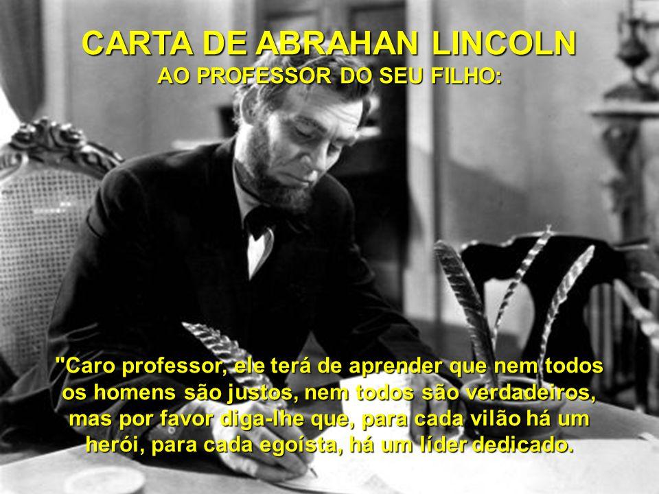 CARTA DE ABRAHAN LINCOLN AO PROFESSOR DO SEU FILHO: Caro professor, ele terá de aprender que nem todos os homens são justos, nem todos são verdadeiros, mas por favor diga-lhe que, para cada vilão há um herói, para cada egoísta, há um líder dedicado.