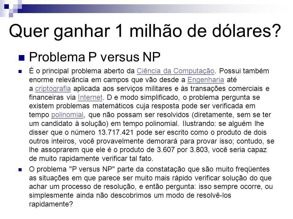 Quer ganhar 1 milhão de dólares? Problema P versus NP É o principal problema aberto da Ciência da Computação. Possui também enorme relevância em campo