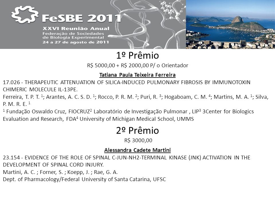 1º Prêmio R$ 5000,00 + R$ 2000,00 P/ o Orientador 2º Prêmio R$ 3000,00 Tatiana Paula Teixeira Ferreira 17.026 - THERAPEUTIC ATTENUATION OF SILICA-INDUCED PULMONARY FIBROSIS BY IMMUNOTOXIN CHIMERIC MOLECULE IL-13PE.