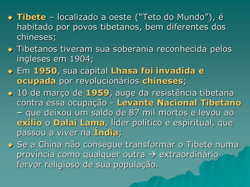 Tibete – localizado a oeste (Teto do Mundo), é habitado por povos tibetanos, bem diferentes dos chineses; Tibete – localizado a oeste (Teto do Mundo), é habitado por povos tibetanos, bem diferentes dos chineses; Tibetanos tiveram sua soberania reconhecida pelos ingleses em 1904; Tibetanos tiveram sua soberania reconhecida pelos ingleses em 1904; Em 1950, sua capital Lhasa foi invadida e ocupada por revolucionários chineses; Em 1950, sua capital Lhasa foi invadida e ocupada por revolucionários chineses; 10 de março de 1959, auge da resistência tibetana contra essa ocupação - Levante Nacional Tibetano – que deixou um saldo de 87 mil mortos e levou ao exílio o Dalai Lama, líder político e espiritual, que passou a viver na Índia; 10 de março de 1959, auge da resistência tibetana contra essa ocupação - Levante Nacional Tibetano – que deixou um saldo de 87 mil mortos e levou ao exílio o Dalai Lama, líder político e espiritual, que passou a viver na Índia; Se a China não consegue transformar o Tibete numa província como qualquer outra extraordinário fervor religioso de sua população.
