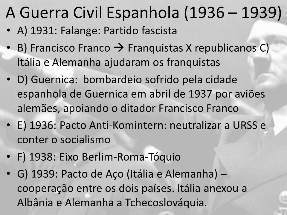 A Guerra Civil Espanhola (1936 – 1939) A) 1931: Falange: Partido fascista B) Francisco Franco Franquistas X republicanos C) Itália e Alemanha ajudaram os franquistas D) Guernica: bombardeio sofrido pela cidade espanhola de Guernica em abril de 1937 por aviões alemães, apoiando o ditador Francisco Franco E) 1936: Pacto Anti-Komintern: neutralizar a URSS e conter o socialismo F) 1938: Eixo Berlim-Roma-Tóquio G) 1939: Pacto de Aço (Itália e Alemanha) – cooperação entre os dois países.