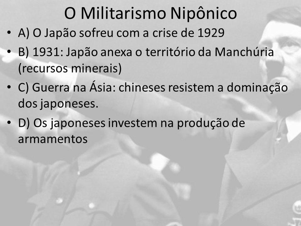 O Militarismo Nipônico A) O Japão sofreu com a crise de 1929 B) 1931: Japão anexa o território da Manchúria (recursos minerais) C) Guerra na Ásia: chineses resistem a dominação dos japoneses.