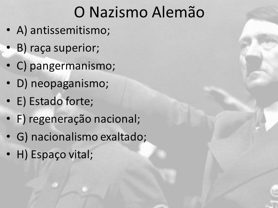 O Nazismo Alemão A) antissemitismo; B) raça superior; C) pangermanismo; D) neopaganismo; E) Estado forte; F) regeneração nacional; G) nacionalismo exaltado; H) Espaço vital;