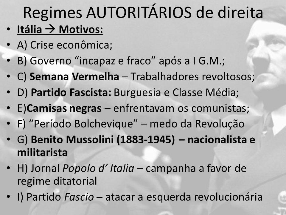 Regimes AUTORITÁRIOS de direita Itália Motivos: A) Crise econômica; B) Governo incapaz e fraco após a I G.M.; C) Semana Vermelha – Trabalhadores revoltosos; D) Partido Fascista: Burguesia e Classe Média; E)Camisas negras – enfrentavam os comunistas; F) Período Bolchevique – medo da Revolução G) Benito Mussolini (1883-1945) – nacionalista e militarista H) Jornal Popolo d Italia – campanha a favor de regime ditatorial I) Partido Fascio – atacar a esquerda revolucionária