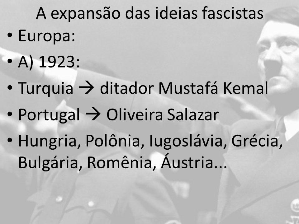 A expansão das ideias fascistas Europa: A) 1923: Turquia ditador Mustafá Kemal Portugal Oliveira Salazar Hungria, Polônia, Iugoslávia, Grécia, Bulgária, Romênia, Áustria...