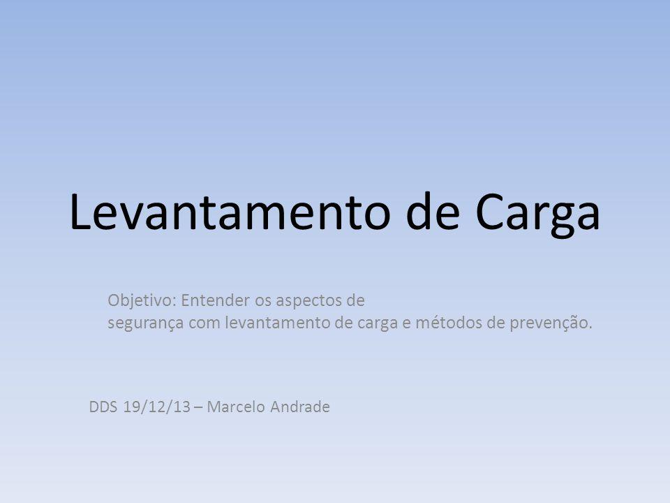 Levantamento de Carga Objetivo: Entender os aspectos de segurança com levantamento de carga e métodos de prevenção. DDS 19/12/13 – Marcelo Andrade