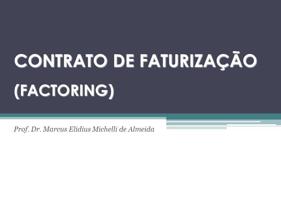 CONTRATO DE FATURIZAÇÃO (FACTORING) Prof. Dr. Marcus Elidius Michelli de Almeida