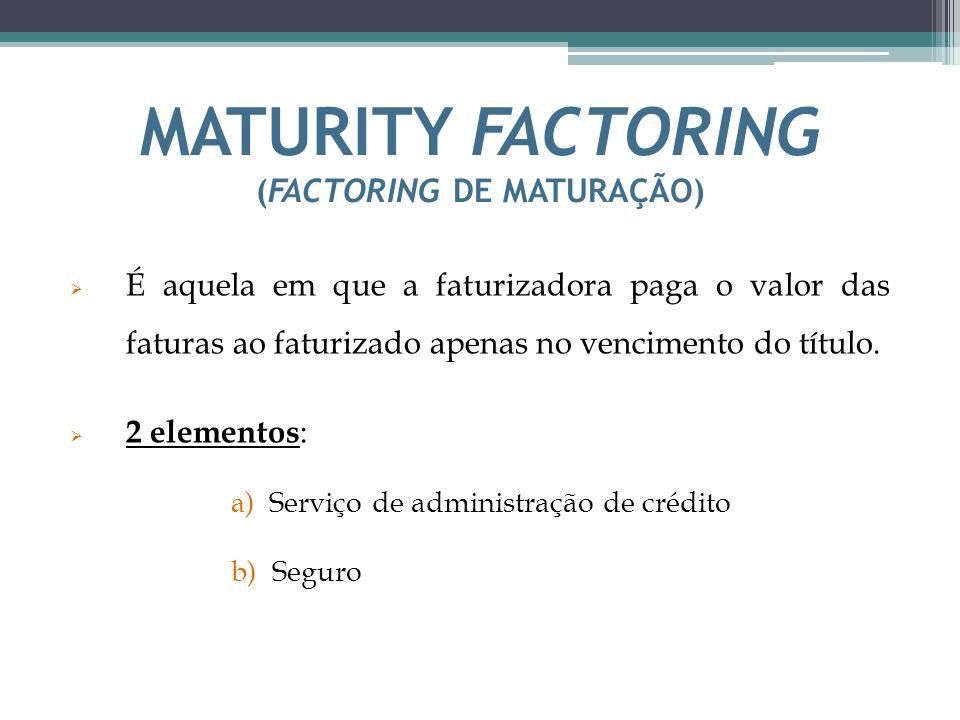 MATURITY FACTORING (FACTORING DE MATURAÇÃO) É aquela em que a faturizadora paga o valor das faturas ao faturizado apenas no vencimento do título. 2 el