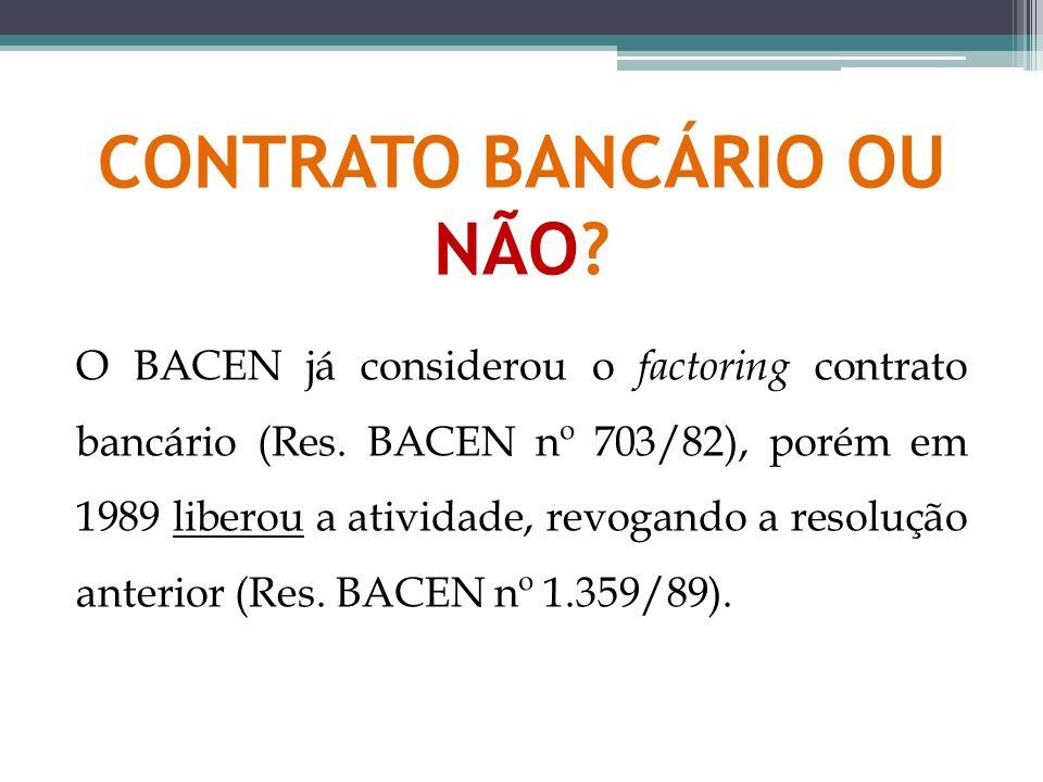 CONTRATO BANCÁRIO OU NÃO? O BACEN já considerou o factoring contrato bancário (Res. BACEN nº 703/82), porém em 1989 liberou a atividade, revogando a r