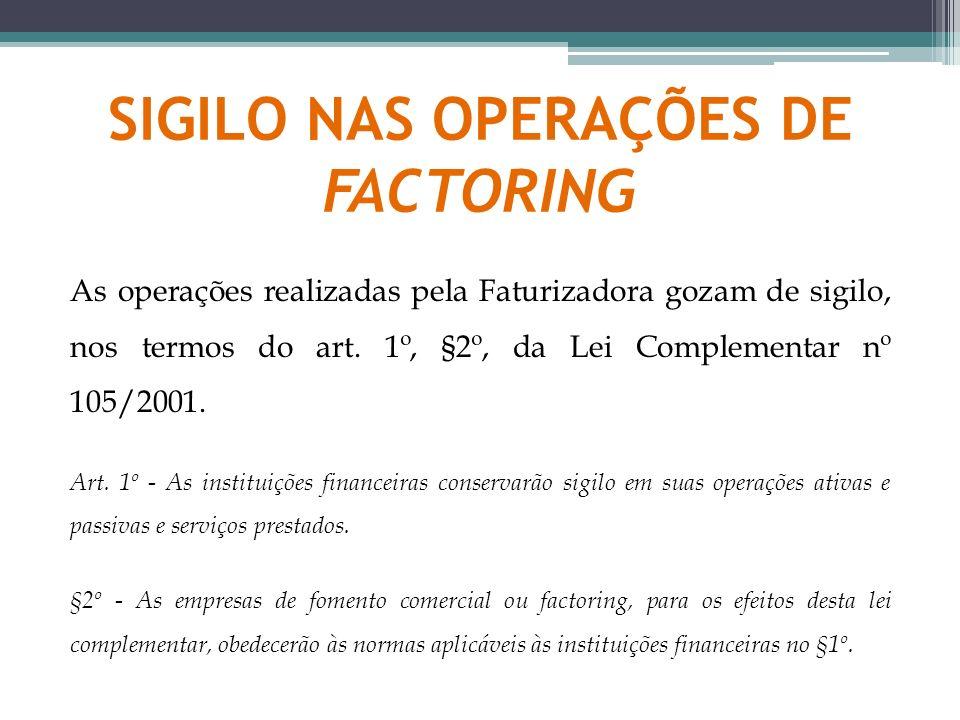 SIGILO NAS OPERAÇÕES DE FACTORING As operações realizadas pela Faturizadora gozam de sigilo, nos termos do art. 1º, §2º, da Lei Complementar nº 105/20