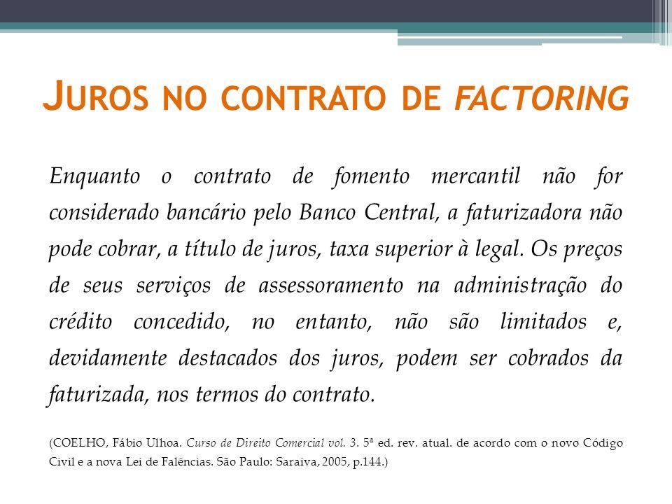 J UROS NO CONTRATO DE FACTORING Enquanto o contrato de fomento mercantil não for considerado bancário pelo Banco Central, a faturizadora não pode cobr