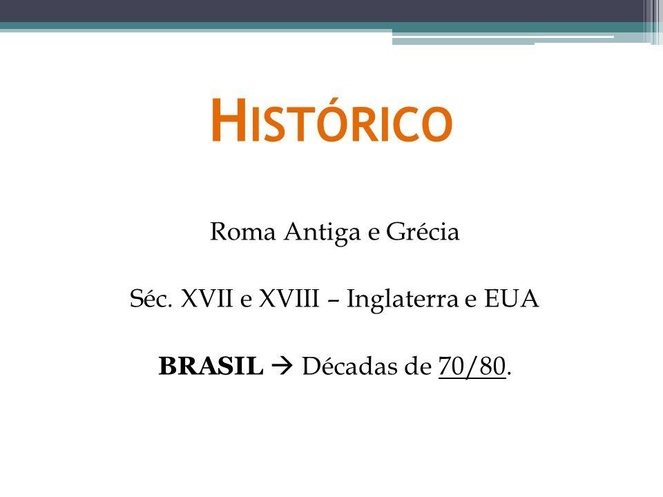 H ISTÓRICO Roma Antiga e Grécia Séc. XVII e XVIII – Inglaterra e EUA BRASIL Décadas de 70/80.