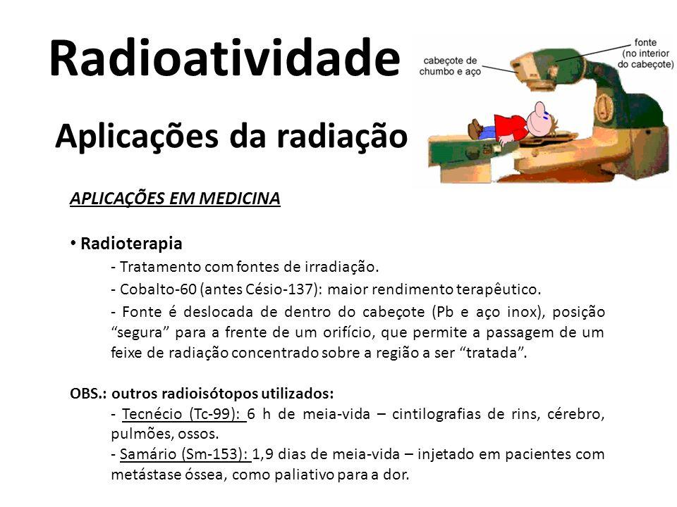 Radioatividade Aplicações da radiação APLICAÇÕES EM MEDICINA Radioterapia - Tratamento com fontes de irradiação. - Cobalto-60 (antes Césio-137): maior