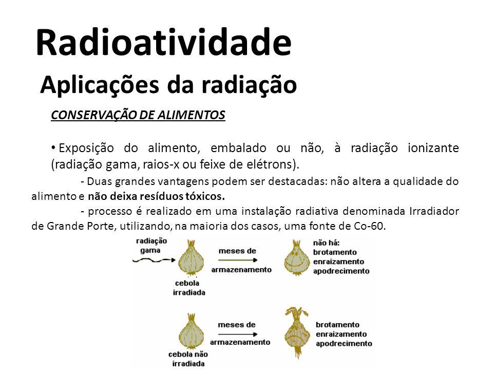 Radioatividade Aplicações da radiação CONSERVAÇÃO DE ALIMENTOS Exposição do alimento, embalado ou não, à radiação ionizante (radiação gama, raios-x ou