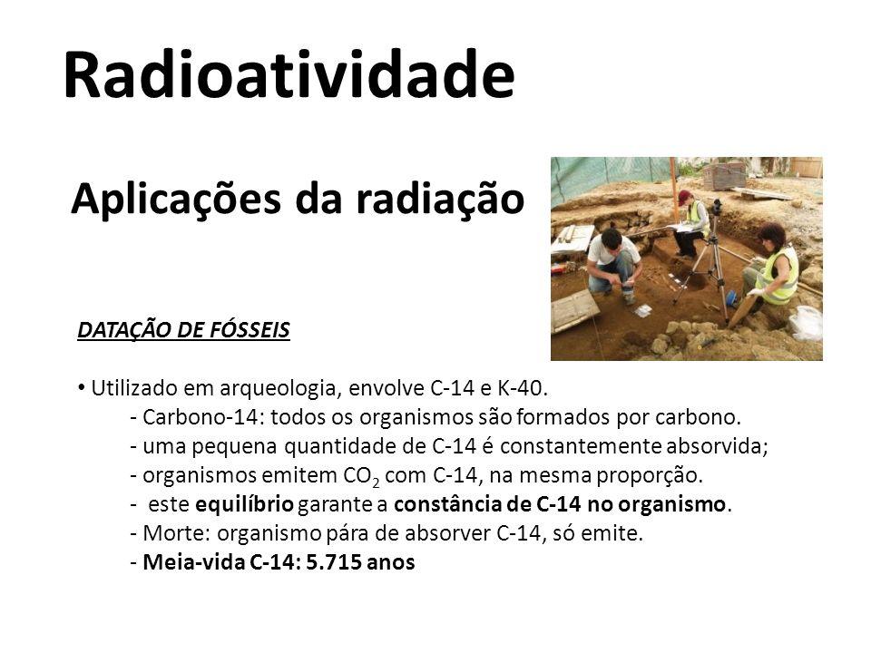 Radioatividade Aplicações da radiação DATAÇÃO DE FÓSSEIS Utilizado em arqueologia, envolve C-14 e K-40. - Carbono-14: todos os organismos são formados