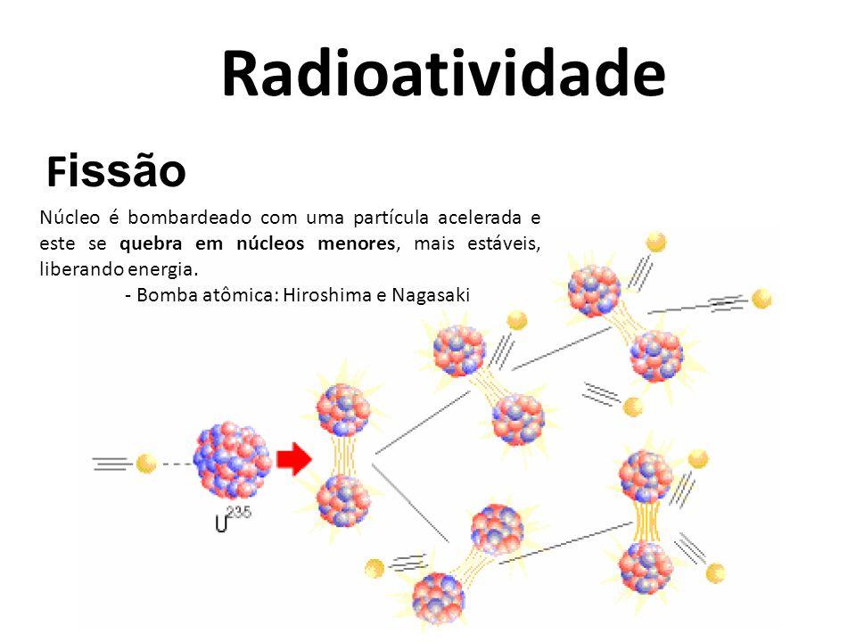 Radioatividade F issão Núcleo é bombardeado com uma partícula acelerada e este se quebra em núcleos menores, mais estáveis, liberando energia. - Bomba