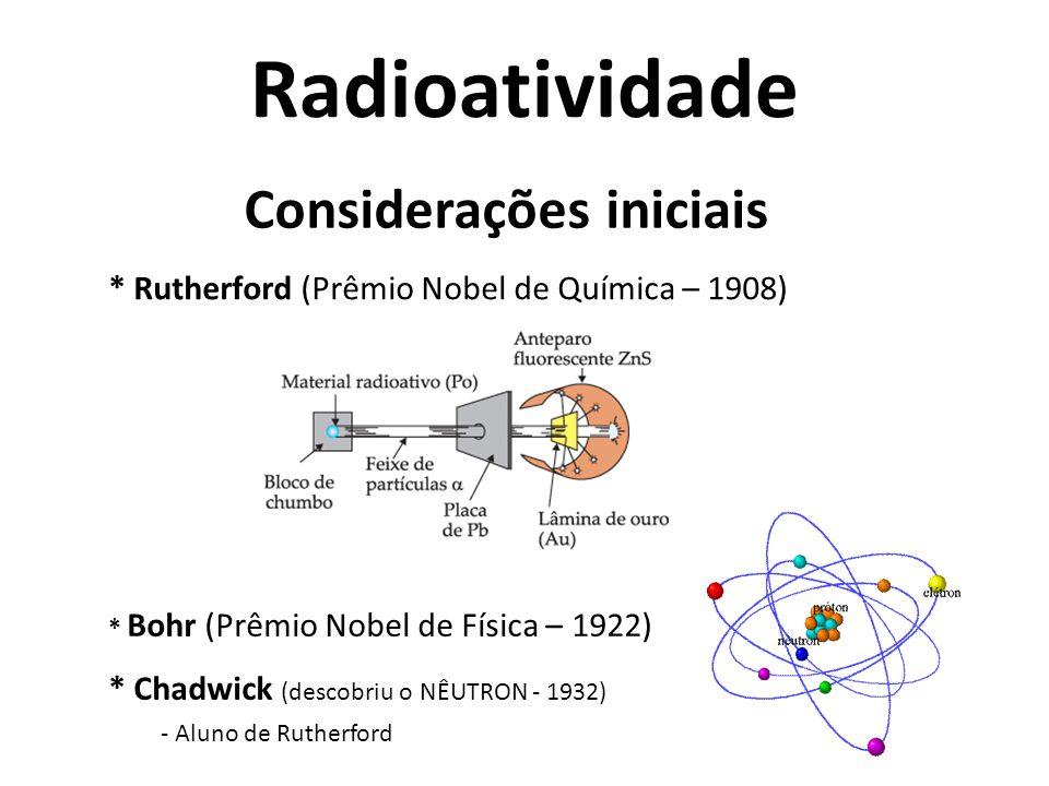 Considerações iniciais * Röntgen - Descobriu o raio-X * Becquerel (Prêmio Nobel de Física – 1903) - Estudando os raios-X, descobriu a radioatividade natural do Urânio * Pierre e Marie Curie (Prêmio Nobel de Química – 1911) - Dividiram o prêmio com Becquerel - Descobriram o Rádio e o Polônio * Frédéric Joliot e Irène Joliot-Curie (Nobel de Química – 1935) - Descobriram elementos artificiais radioativos: N-13, P-30, Si-27, Al-28.