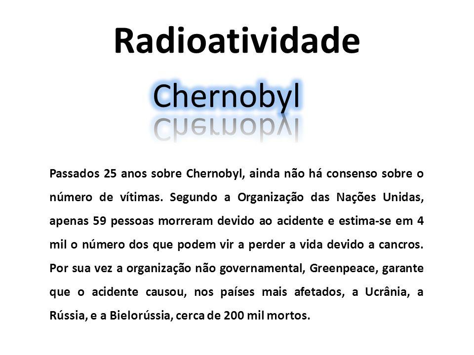 Radioatividade Passados 25 anos sobre Chernobyl, ainda não há consenso sobre o número de vítimas. Segundo a Organização das Nações Unidas, apenas 59 p