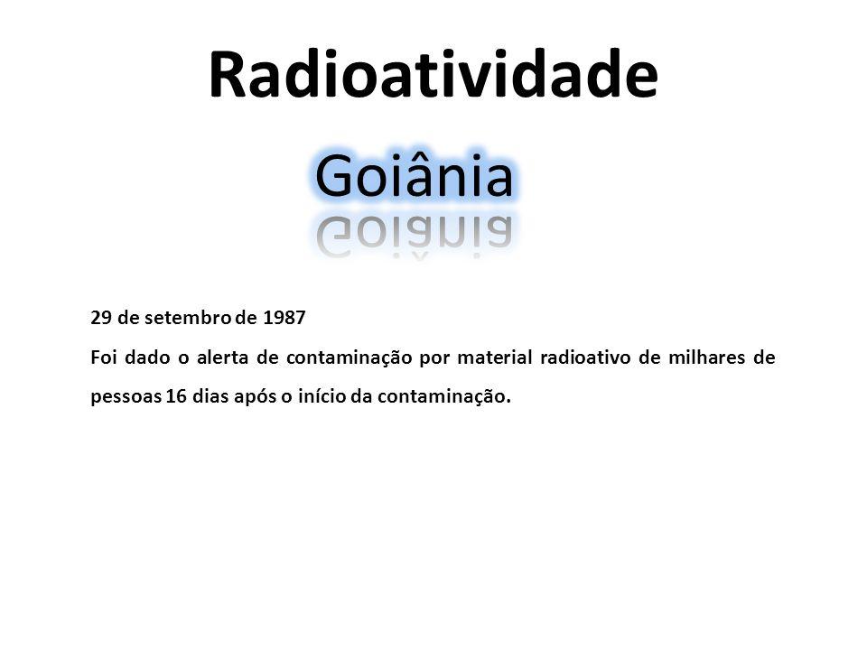 Radioatividade 29 de setembro de 1987 Foi dado o alerta de contaminação por material radioativo de milhares de pessoas 16 dias após o início da contam