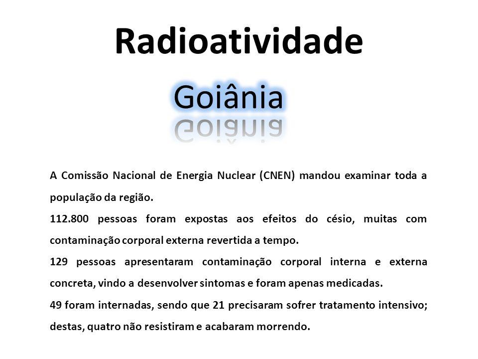Radioatividade A Comissão Nacional de Energia Nuclear (CNEN) mandou examinar toda a população da região. 112.800 pessoas foram expostas aos efeitos do