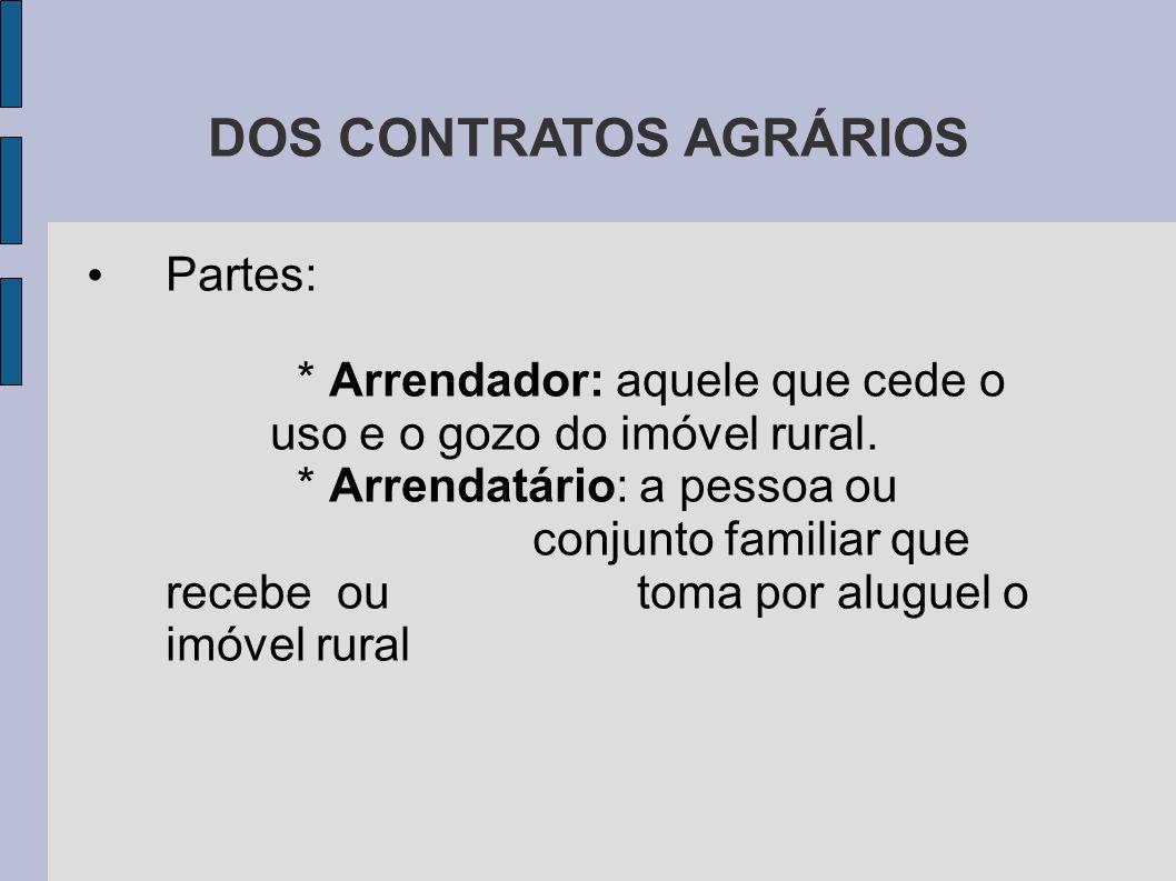 DOS CONTRATOS AGRÁRIOS Partes: * Arrendador: aquele que cede o uso e o gozo do imóvel rural.