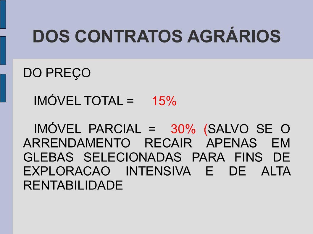 DOS CONTRATOS AGRÁRIOS DO PREÇO IMÓVEL TOTAL = 15% IMÓVEL PARCIAL = 30% (SALVO SE O ARRENDAMENTO RECAIR APENAS EM GLEBAS SELECIONADAS PARA FINS DE EXPLORACAO INTENSIVA E DE ALTA RENTABILIDADE