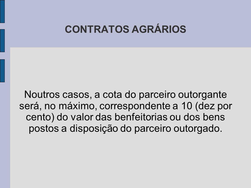 CONTRATOS AGRÁRIOS Noutros casos, a cota do parceiro outorgante será, no máximo, correspondente a 10 (dez por cento) do valor das benfeitorias ou dos bens postos a disposição do parceiro outorgado.