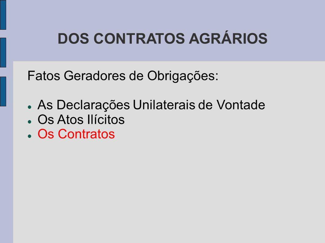DOS CONTRATOS AGRÁRIOS Fatos Geradores de Obrigações: As Declarações Unilaterais de Vontade Os Atos Ilícitos Os Contratos