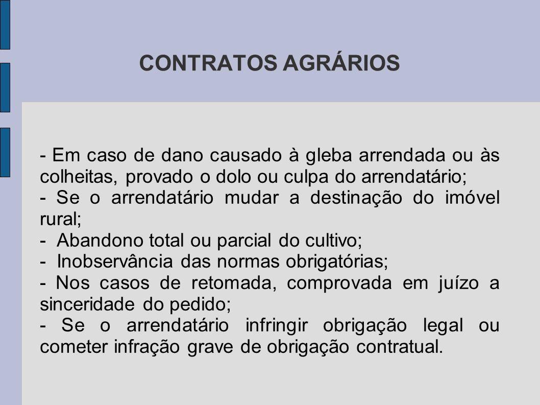 CONTRATOS AGRÁRIOS - Em caso de dano causado à gleba arrendada ou às colheitas, provado o dolo ou culpa do arrendatário; - Se o arrendatário mudar a destinação do imóvel rural; - Abandono total ou parcial do cultivo; - Inobservância das normas obrigatórias; - Nos casos de retomada, comprovada em juízo a sinceridade do pedido; - Se o arrendatário infringir obrigação legal ou cometer infração grave de obrigação contratual.