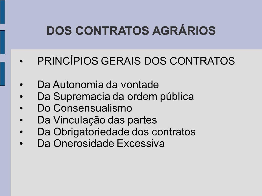DOS CONTRATOS AGRÁRIOS PRINCÍPIOS GERAIS DOS CONTRATOS Da Autonomia da vontade Da Supremacia da ordem pública Do Consensualismo Da Vinculação das partes Da Obrigatoriedade dos contratos Da Onerosidade Excessiva