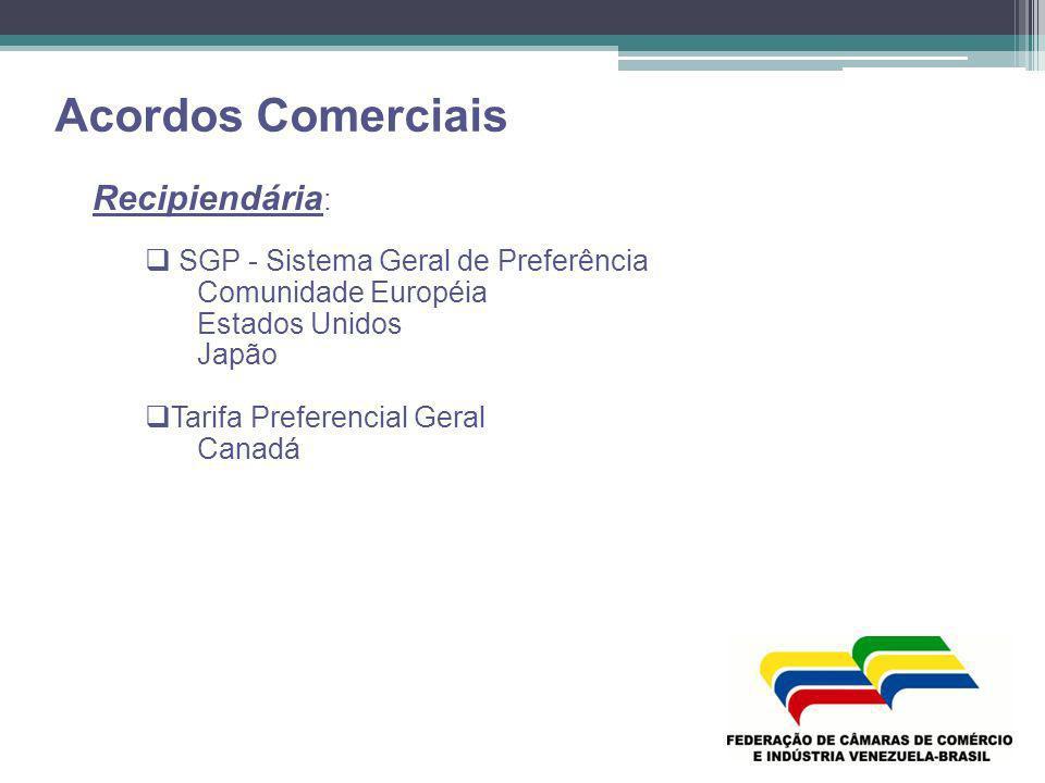 Acordos Comerciais Recipiendária : SGP - Sistema Geral de Preferência Comunidade Européia Estados Unidos Japão Tarifa Preferencial Geral Canadá