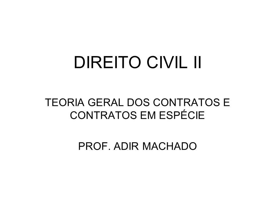 DIREITO CIVIL II TEORIA GERAL DOS CONTRATOS E CONTRATOS EM ESPÉCIE PROF. ADIR MACHADO