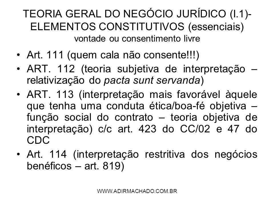 WWW.ADIRMACHADO.COM.BR TEORIA GERAL DO NEGÓCIO JURÍDICO (I.1)- ELEMENTOS CONSTITUTIVOS (essenciais) vontade ou consentimento livre Art. 111 (quem cala
