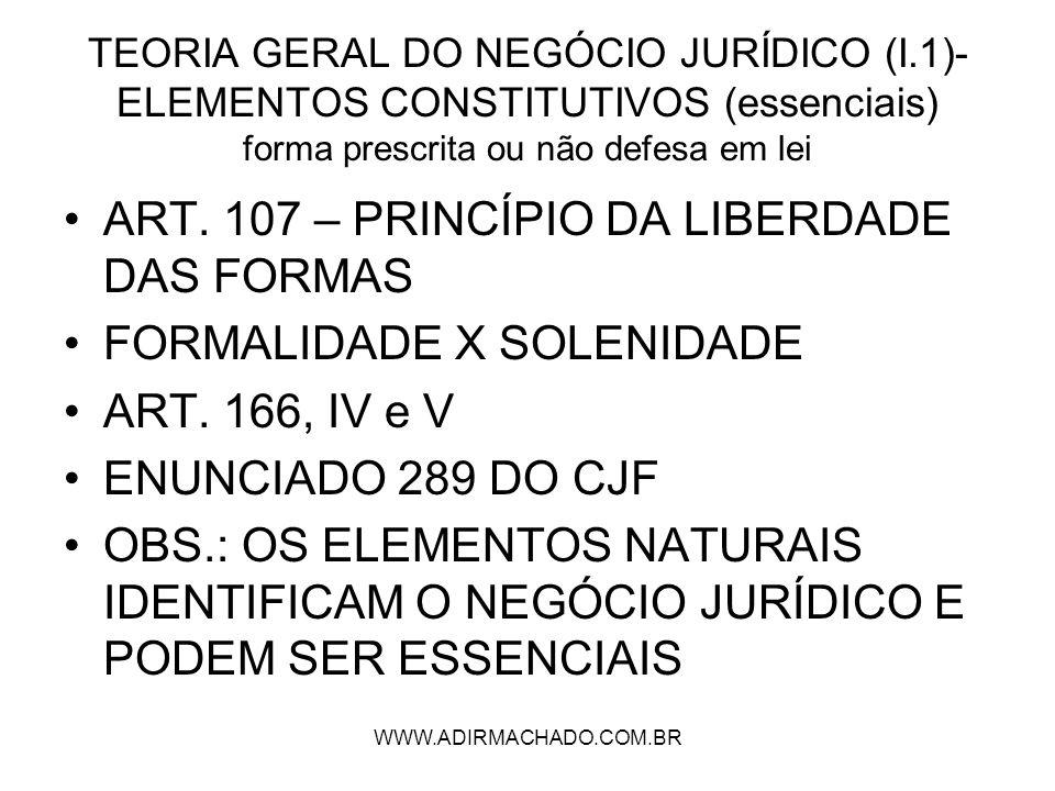 WWW.ADIRMACHADO.COM.BR TEORIA GERAL DO NEGÓCIO JURÍDICO (I.1)- ELEMENTOS CONSTITUTIVOS (essenciais) forma prescrita ou não defesa em lei ART. 107 – PR