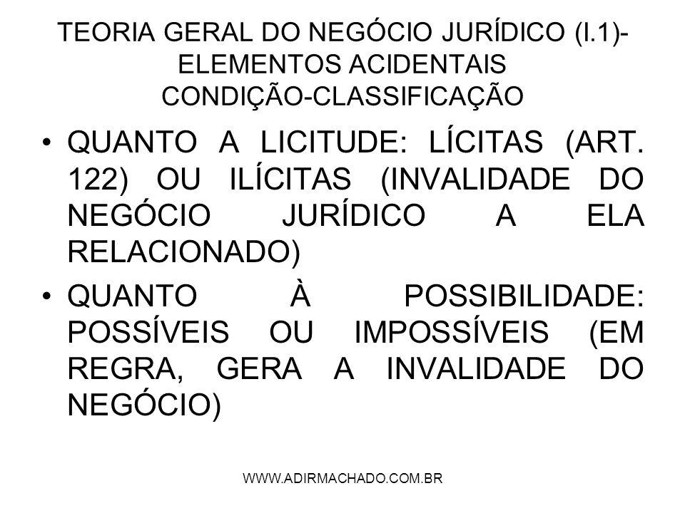WWW.ADIRMACHADO.COM.BR TEORIA GERAL DO NEGÓCIO JURÍDICO (I.1)- ELEMENTOS ACIDENTAIS CONDIÇÃO-CLASSIFICAÇÃO QUANTO A LICITUDE: LÍCITAS (ART. 122) OU IL