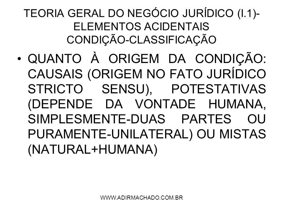 WWW.ADIRMACHADO.COM.BR TEORIA GERAL DO NEGÓCIO JURÍDICO (I.1)- ELEMENTOS ACIDENTAIS CONDIÇÃO-CLASSIFICAÇÃO QUANTO À ORIGEM DA CONDIÇÃO: CAUSAIS (ORIGE