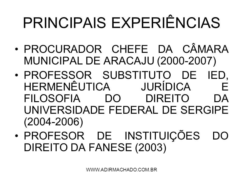 WWW.ADIRMACHADO.COM.BR PRINCIPAIS EXPERIÊNCIAS PROCURADOR CHEFE DA CÂMARA MUNICIPAL DE ARACAJU (2000-2007) PROFESSOR SUBSTITUTO DE IED, HERMENÊUTICA J