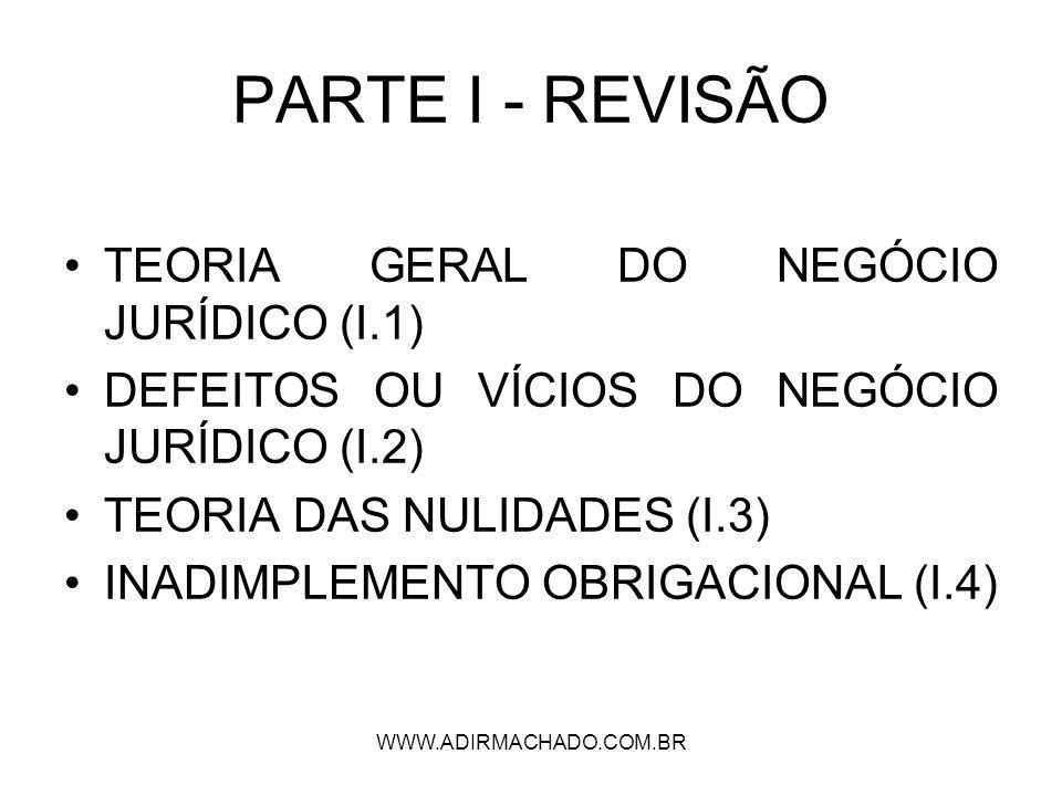 WWW.ADIRMACHADO.COM.BR PARTE I - REVISÃO TEORIA GERAL DO NEGÓCIO JURÍDICO (I.1) DEFEITOS OU VÍCIOS DO NEGÓCIO JURÍDICO (I.2) TEORIA DAS NULIDADES (I.3