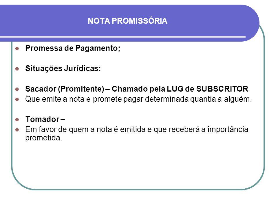 NOTA PROMISSÓRIA Promessa de Pagamento; Situações Jurídicas: Sacador (Promitente) – Chamado pela LUG de SUBSCRITOR Que emite a nota e promete pagar de