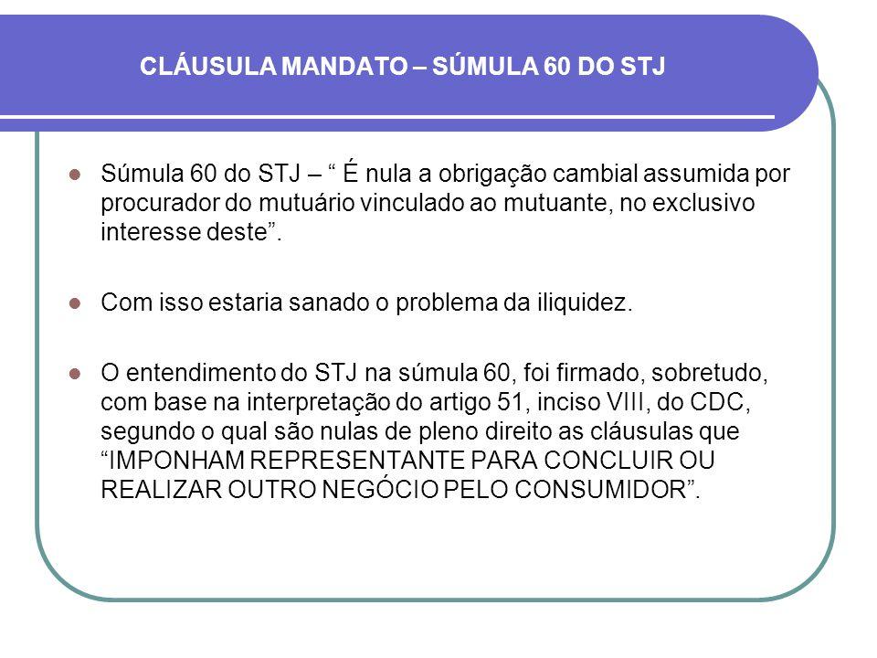 CLÁUSULA MANDATO – SÚMULA 60 DO STJ Súmula 60 do STJ – É nula a obrigação cambial assumida por procurador do mutuário vinculado ao mutuante, no exclus