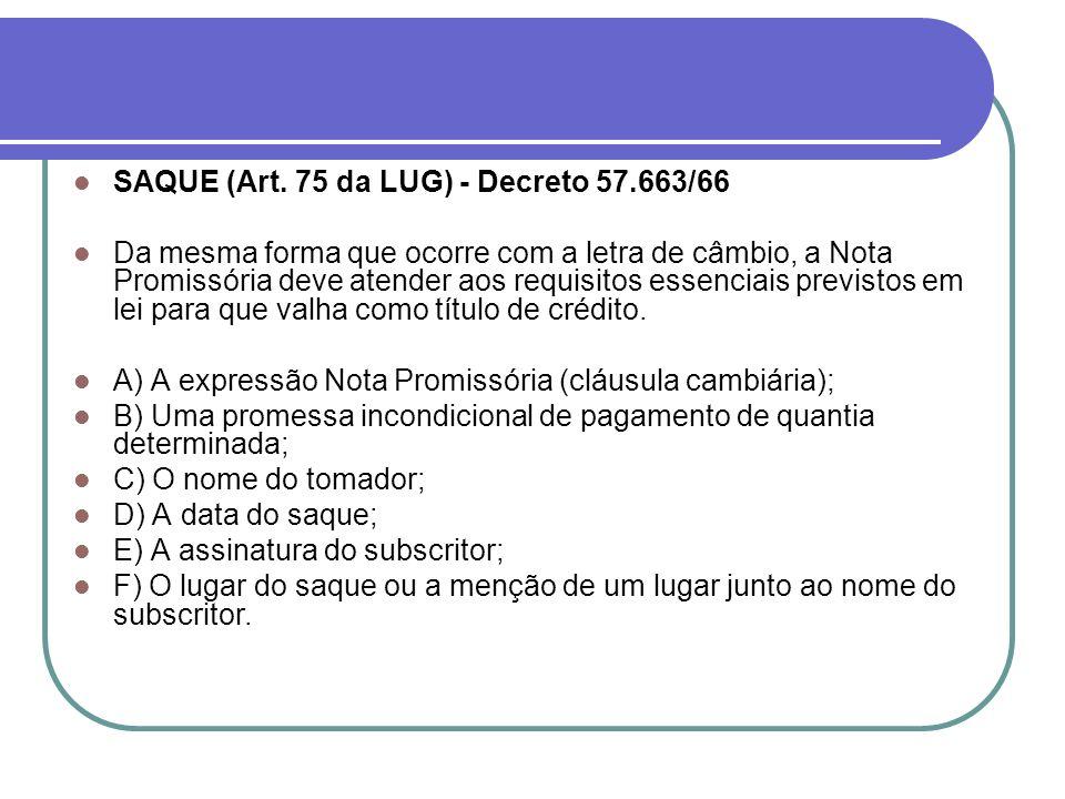 SAQUE (Art. 75 da LUG) - Decreto 57.663/66 Da mesma forma que ocorre com a letra de câmbio, a Nota Promissória deve atender aos requisitos essenciais