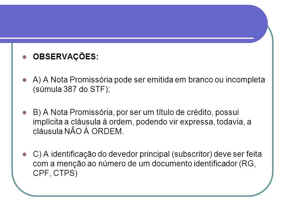 OBSERVAÇÕES: A) A Nota Promissória pode ser emitida em branco ou incompleta (súmula 387 do STF); B) A Nota Promissória, por ser um título de crédito,