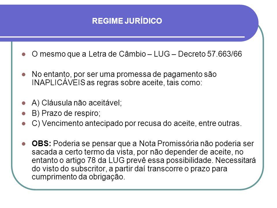 REGIME JURÍDICO O mesmo que a Letra de Câmbio – LUG – Decreto 57.663/66 No entanto, por ser uma promessa de pagamento são INAPLICÁVEIS as regras sobre