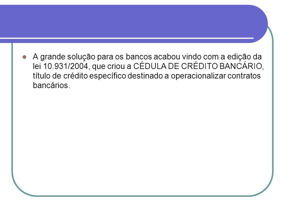 A grande solução para os bancos acabou vindo com a edição da lei 10.931/2004, que criou a CÉDULA DE CRÉDITO BANCÁRIO, título de crédito específico des