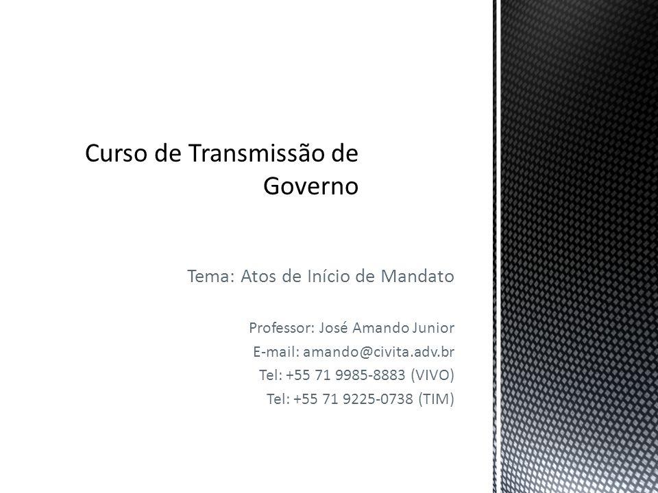 Tema: Atos de Início de Mandato Professor: José Amando Junior E-mail: amando@civita.adv.br Tel: +55 71 9985-8883 (VIVO) Tel: +55 71 9225-0738 (TIM)