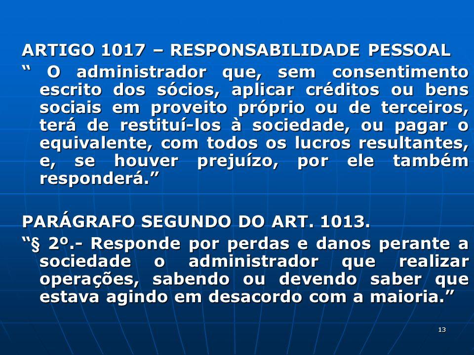 13 ARTIGO 1017 – RESPONSABILIDADE PESSOAL O administrador que, sem consentimento escrito dos sócios, aplicar créditos ou bens sociais em proveito próp